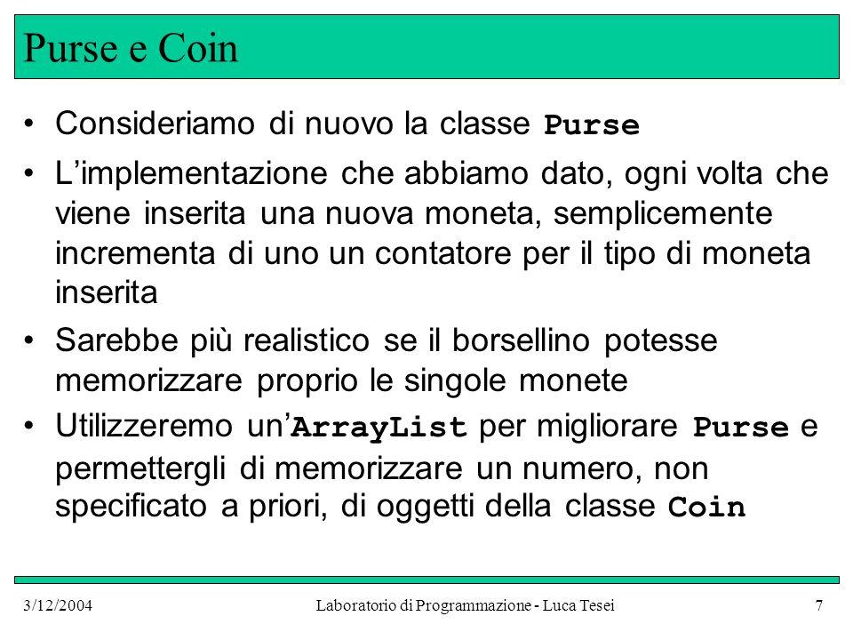 3/12/2004Laboratorio di Programmazione - Luca Tesei7 Purse e Coin Consideriamo di nuovo la classe Purse Limplementazione che abbiamo dato, ogni volta