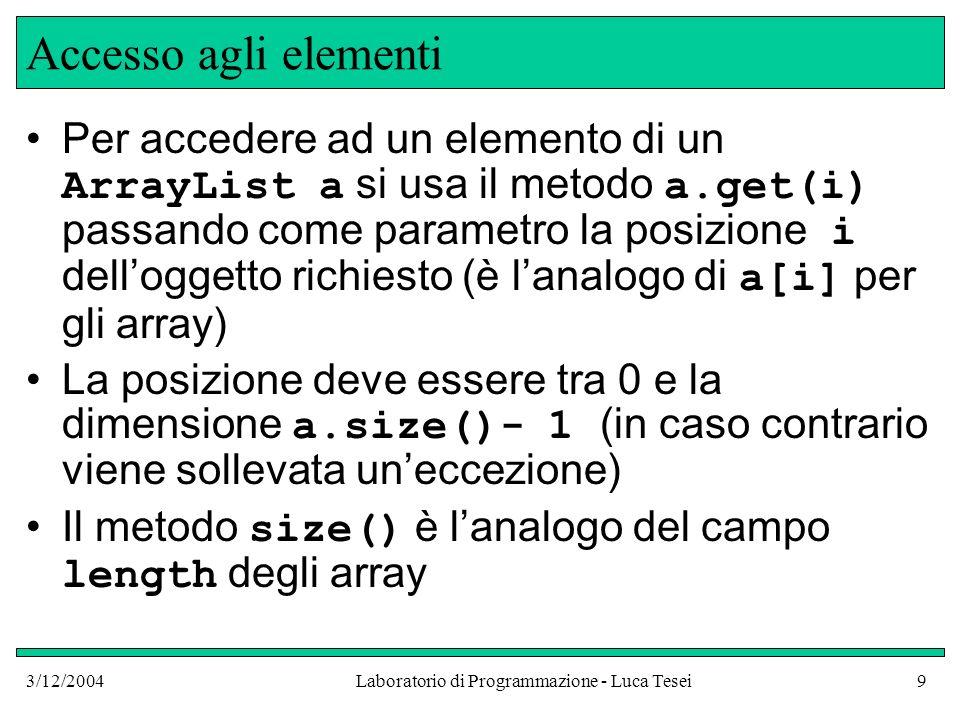 3/12/2004Laboratorio di Programmazione - Luca Tesei9 Accesso agli elementi Per accedere ad un elemento di un ArrayList a si usa il metodo a.get(i) pas