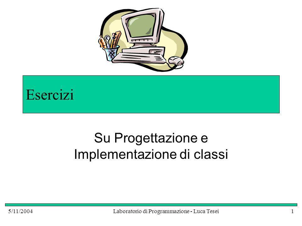 5/11/2004Laboratorio di Programmazione - Luca Tesei1 Esercizi Su Progettazione e Implementazione di classi