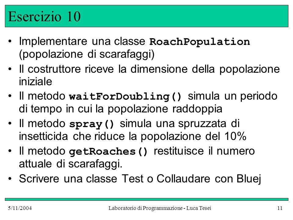 5/11/2004Laboratorio di Programmazione - Luca Tesei11 Esercizio 10 Implementare una classe RoachPopulation (popolazione di scarafaggi) Il costruttore riceve la dimensione della popolazione iniziale Il metodo waitForDoubling() simula un periodo di tempo in cui la popolazione raddoppia Il metodo spray() simula una spruzzata di insetticida che riduce la popolazione del 10% Il metodo getRoaches() restituisce il numero attuale di scarafaggi.