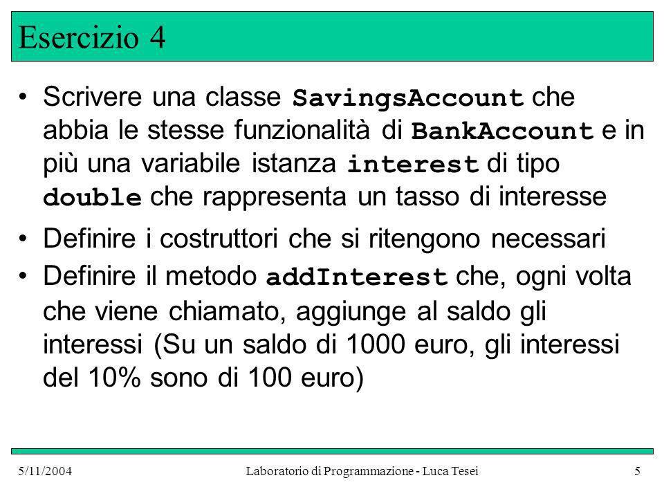 5/11/2004Laboratorio di Programmazione - Luca Tesei5 Esercizio 4 Scrivere una classe SavingsAccount che abbia le stesse funzionalità di BankAccount e in più una variabile istanza interest di tipo double che rappresenta un tasso di interesse Definire i costruttori che si ritengono necessari Definire il metodo addInterest che, ogni volta che viene chiamato, aggiunge al saldo gli interessi (Su un saldo di 1000 euro, gli interessi del 10% sono di 100 euro)