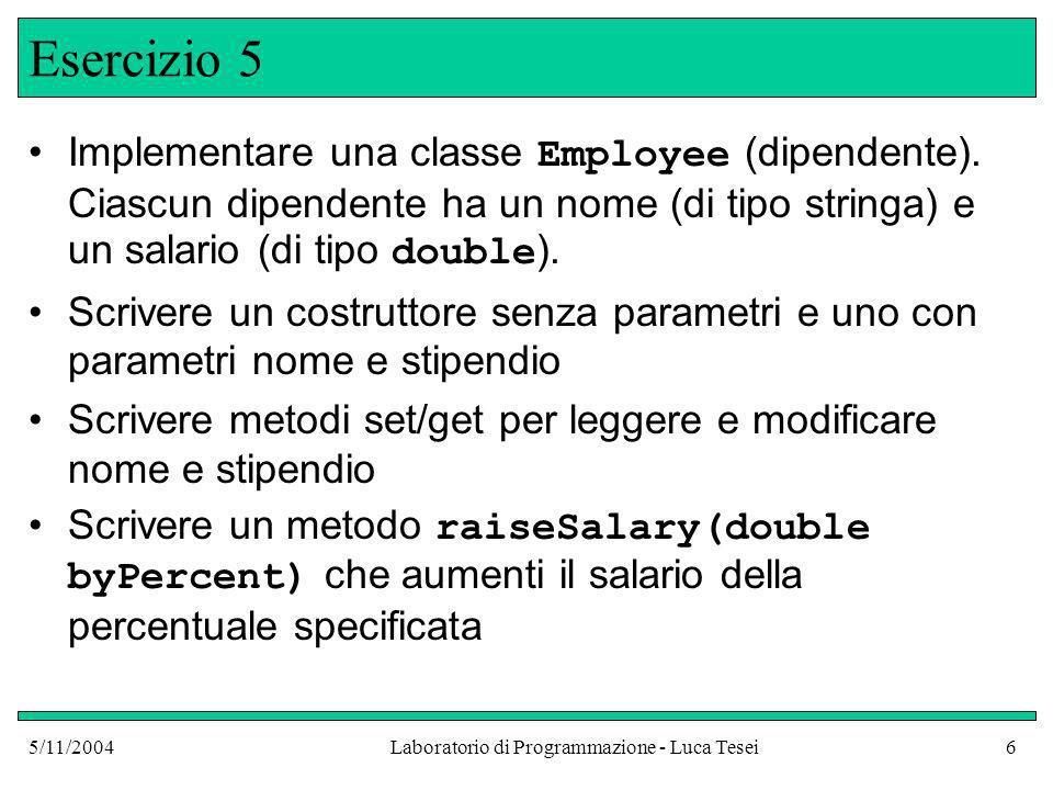 5/11/2004Laboratorio di Programmazione - Luca Tesei7 Esercizio 6 Implementare una classe Student per una applicazione in cui si vogliano conoscere, per ogni studente, solo il nome e un punteggio totale delle risposte a dei quiz Fornire un costruttore appropriato Fornire il metodo addQuiz(int score) per aggiungere il punteggio ottenuto ad un quiz Fornire il metodo getTotalScore() per conoscere il punteggio totale Fornire il metodo getAverage() per conoscere la media dei punteggi (Sugg.