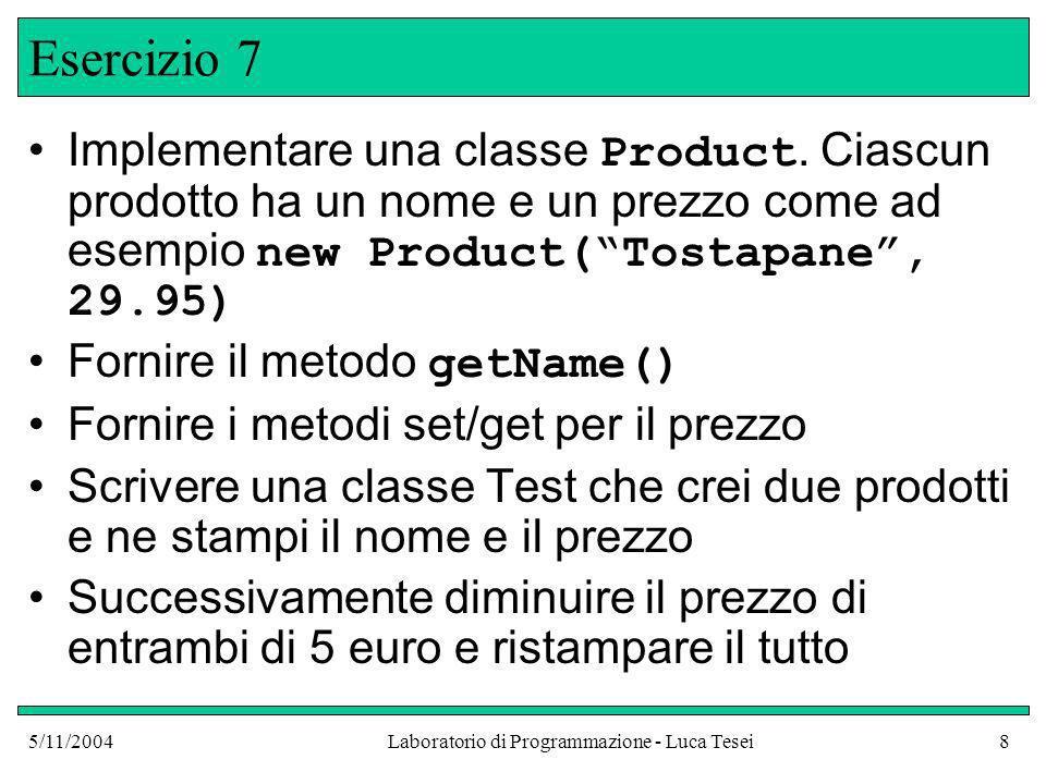 5/11/2004Laboratorio di Programmazione - Luca Tesei8 Esercizio 7 Implementare una classe Product.