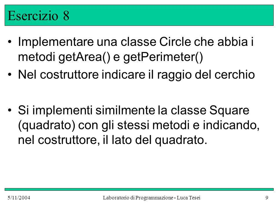 5/11/2004Laboratorio di Programmazione - Luca Tesei9 Esercizio 8 Implementare una classe Circle che abbia i metodi getArea() e getPerimeter() Nel costruttore indicare il raggio del cerchio Si implementi similmente la classe Square (quadrato) con gli stessi metodi e indicando, nel costruttore, il lato del quadrato.