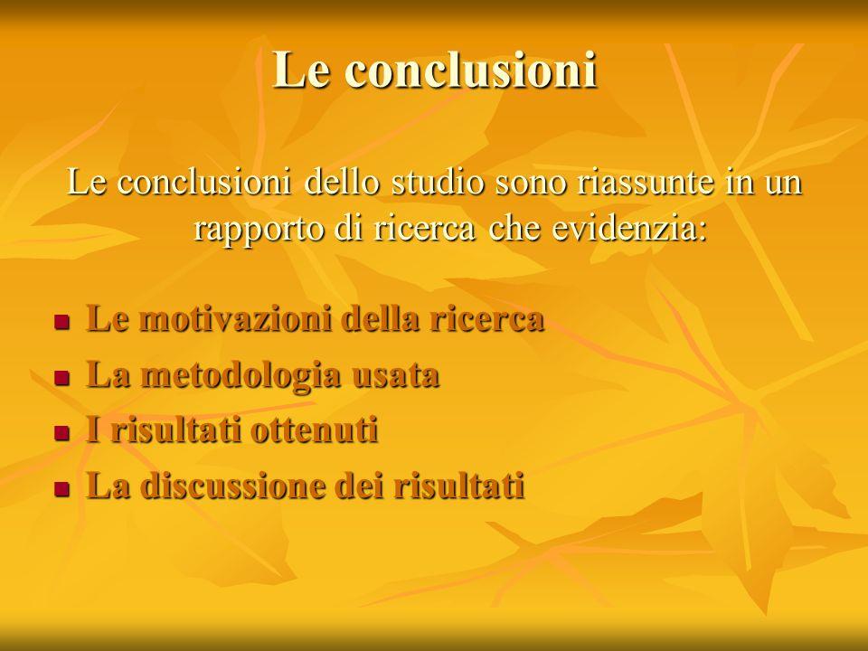 Le conclusioni Le conclusioni dello studio sono riassunte in un rapporto di ricerca che evidenzia: Le motivazioni della ricerca Le motivazioni della r