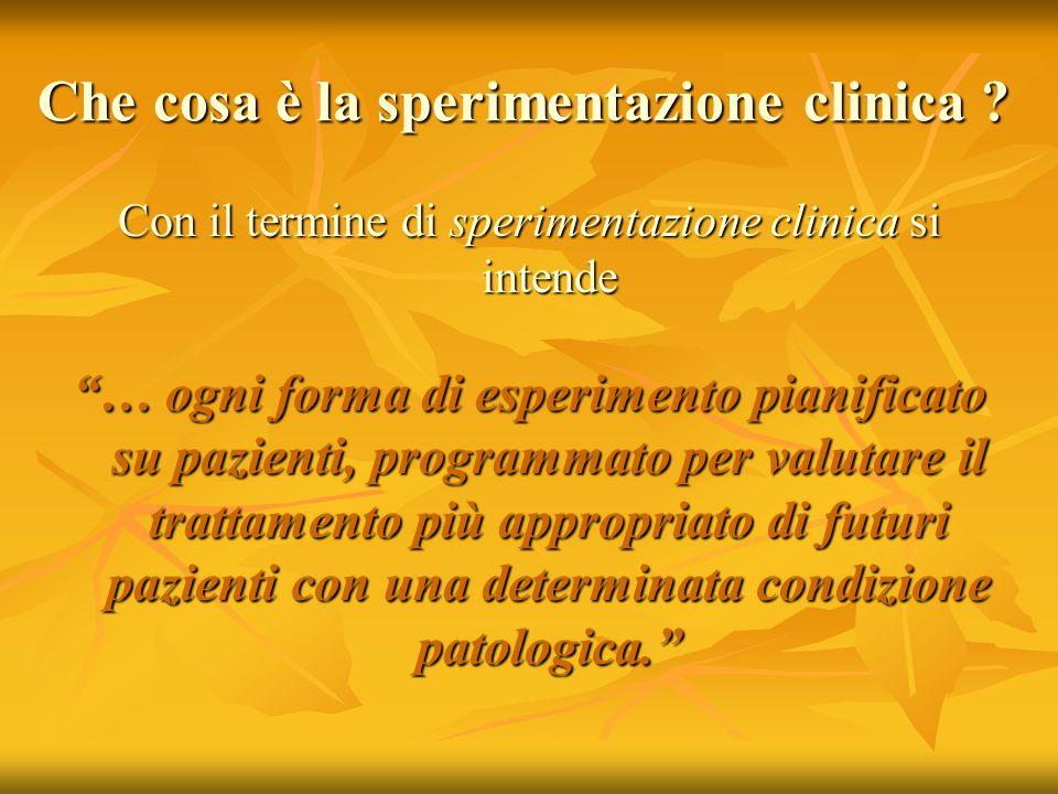 Che cosa è la sperimentazione clinica ? Con il termine di sperimentazione clinica si intende … ogni forma di esperimento pianificato su pazienti, prog
