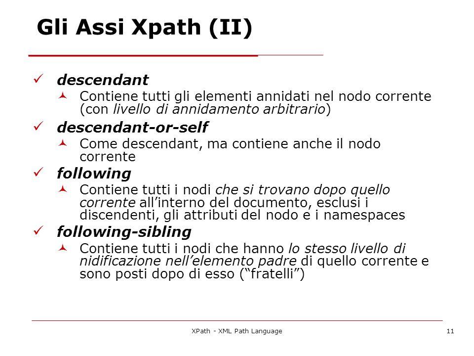 XPath - XML Path Language11 Gli Assi Xpath (II) descendant Contiene tutti gli elementi annidati nel nodo corrente (con livello di annidamento arbitrar