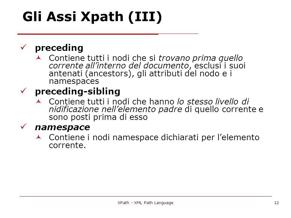 XPath - XML Path Language12 Gli Assi Xpath (III) preceding Contiene tutti i nodi che si trovano prima quello corrente allinterno del documento, esclus