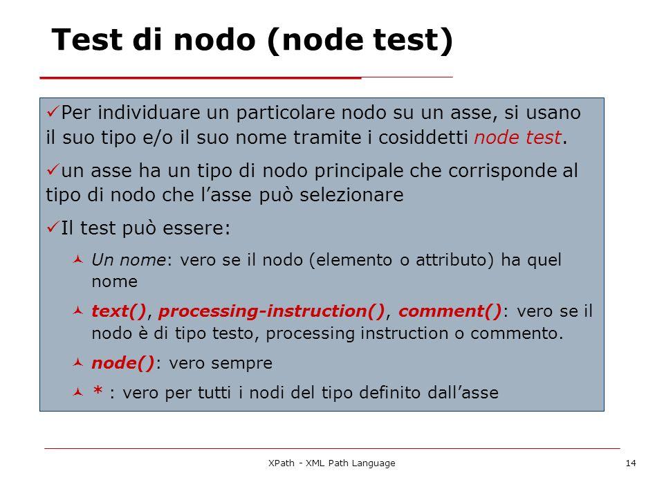 XPath - XML Path Language14 Test di nodo (node test) Per individuare un particolare nodo su un asse, si usano il suo tipo e/o il suo nome tramite i co