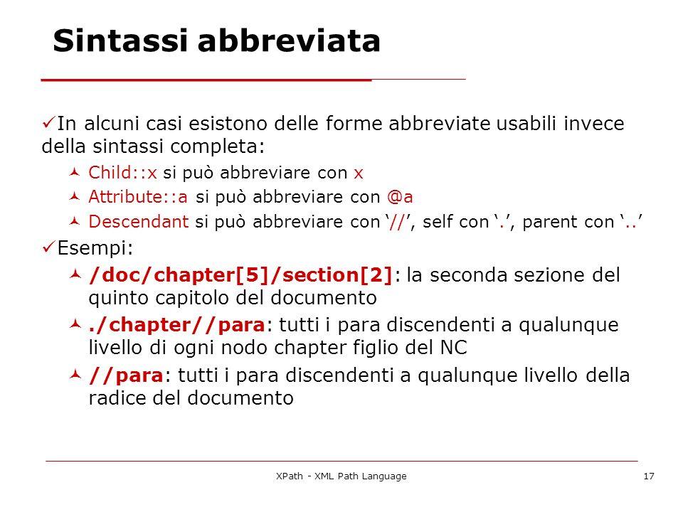 XPath - XML Path Language17 Sintassi abbreviata In alcuni casi esistono delle forme abbreviate usabili invece della sintassi completa: Child::x si può abbreviare con x Attribute::a si può abbreviare con @a Descendant si può abbreviare con //, self con., parent con..