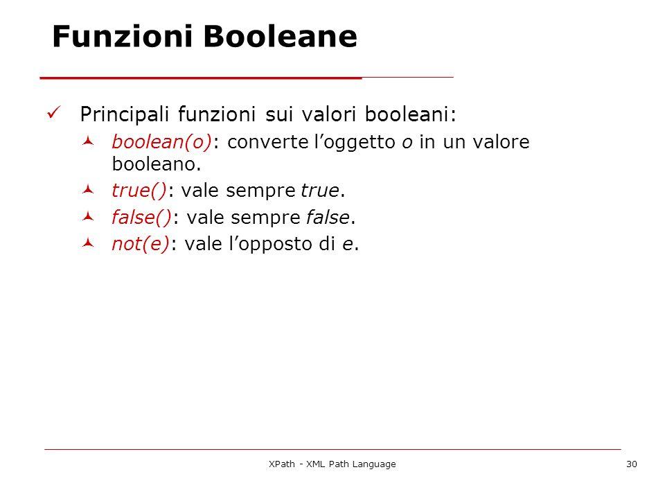 XPath - XML Path Language30 Funzioni Booleane Principali funzioni sui valori booleani: boolean(o): converte loggetto o in un valore booleano. true():