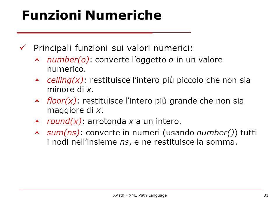 XPath - XML Path Language31 Funzioni Numeriche Principali funzioni sui valori numerici: number(o): converte loggetto o in un valore numerico. ceiling(