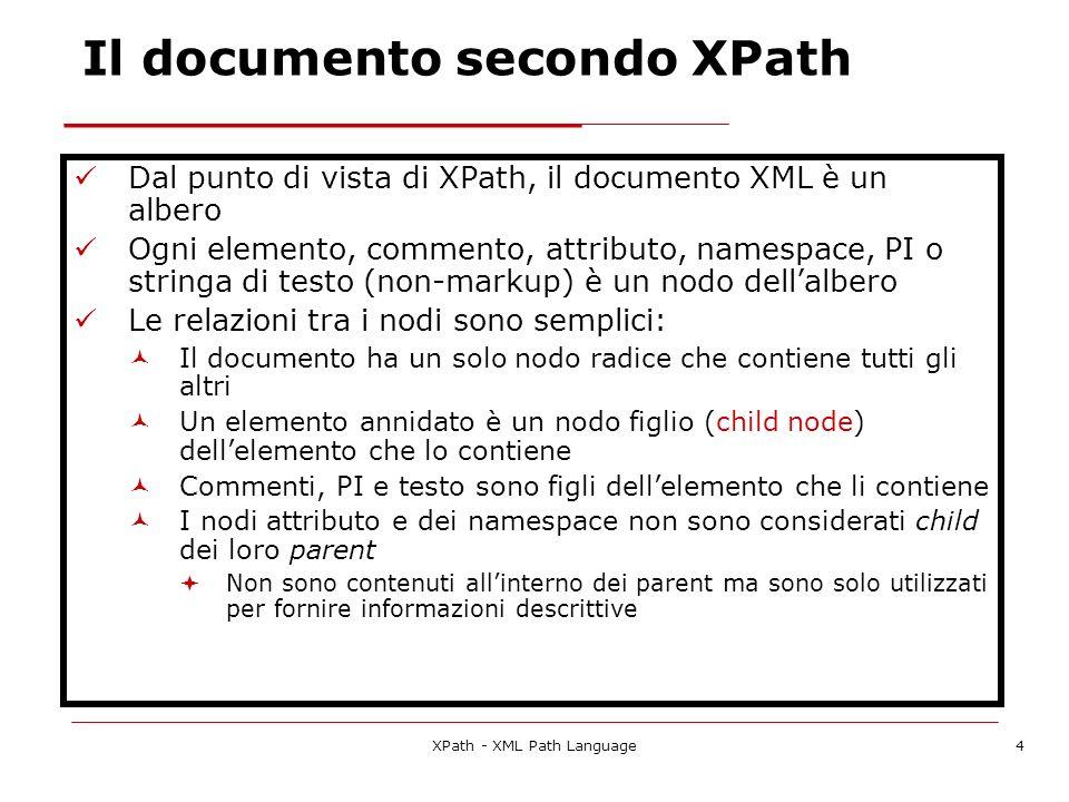 XPath - XML Path Language15 Path di posizione con assi e test dei nodi Location step child::* Seleziona tutti i nodi degli elementi child del nodo di contesto Location step child::text() Seleziona tutti i nodi di testo child del nodo di contesto Location path child::*/child::text() Seleziona tutti i nodi di testo dei nipoti del nodo di contesto Esempio con html come nodo di contesto