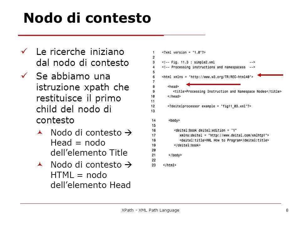 XPath - XML Path Language19 I Predicati I predicati corrispondono a filtri sullinsieme dei nodi selezionandone una parte secondo particolari criteri Il risultato di un filtro è linsieme dei nodi filtrati In ciascuno step si possono inserire un numero arbitrario di filtri, che vengono richiamati nellordine in cui si presentano I filtri vanno posti nello step sempre dopo il node test Allinterno del filtro si possono usare espressioni che abbiano valore booleano Lespressione del filtro viene valutata usando ciascun nodo del set come contesto, e se vale true il nodo viene aggiunto allinsieme dei risultati
