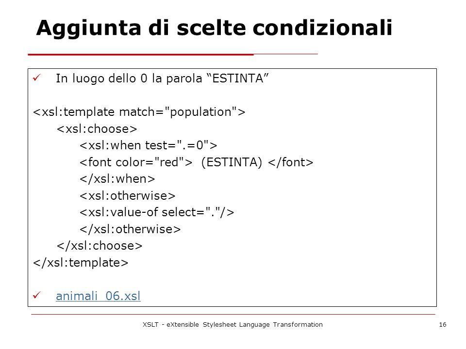 XSLT - eXtensible Stylesheet Language Transformation16 Aggiunta di scelte condizionali In luogo dello 0 la parola ESTINTA (ESTINTA) animali_06.xsl