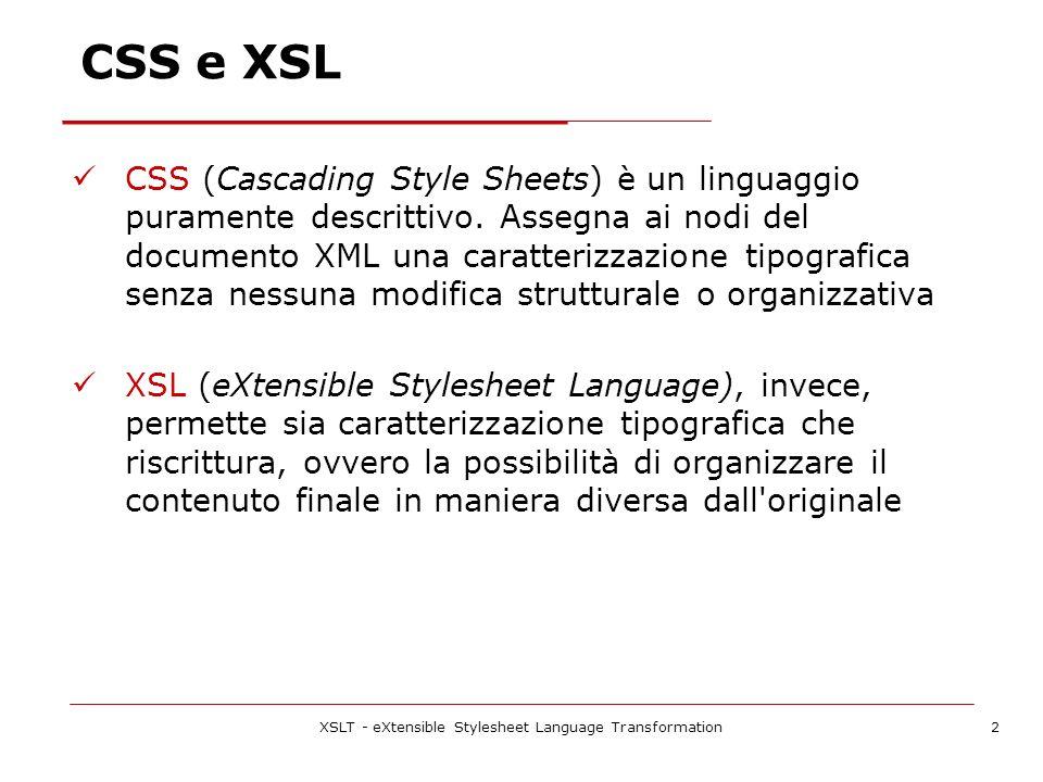 XSLT - eXtensible Stylesheet Language Transformation3 XSL e XSLT XSLT (XSL Transformation) estende il concetto di foglio di stile fino a permettere la manipolazione della struttura stessa del documento XSLT permette di trasformare un documento XML filtrandone i dati e riorganizzandoli in unaltra struttura XML, o persino in un semplice testo XSLT possiede molte delle caratteristiche di un linguaggio di programmazione imperativo.