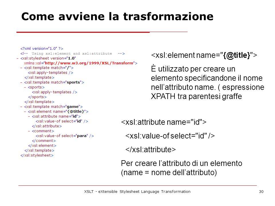 XSLT - eXtensible Stylesheet Language Transformation30 Come avviene la trasformazione È utilizzato per creare un elemento specificandone il nome nellattributo name.
