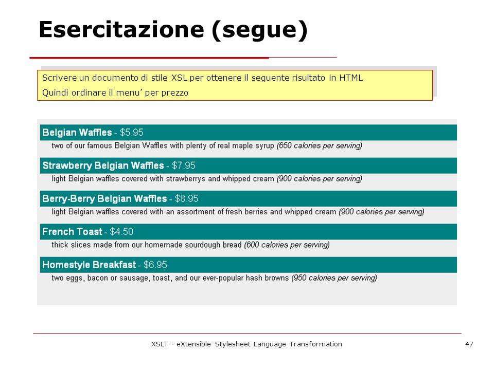 XSLT - eXtensible Stylesheet Language Transformation47 Esercitazione (segue) Scrivere un documento di stile XSL per ottenere il seguente risultato in HTML Quindi ordinare il menu per prezzo Scrivere un documento di stile XSL per ottenere il seguente risultato in HTML Quindi ordinare il menu per prezzo
