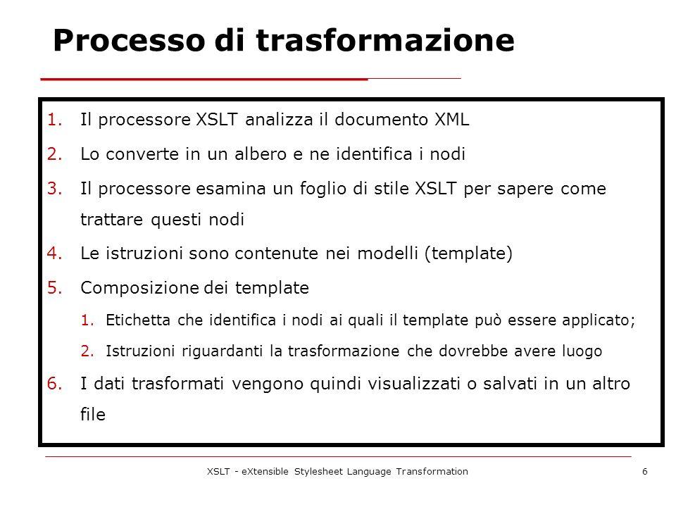 XSLT - eXtensible Stylesheet Language Transformation6 Processo di trasformazione 1.Il processore XSLT analizza il documento XML 2.Lo converte in un albero e ne identifica i nodi 3.Il processore esamina un foglio di stile XSLT per sapere come trattare questi nodi 4.Le istruzioni sono contenute nei modelli (template) 5.Composizione dei template 1.Etichetta che identifica i nodi ai quali il template può essere applicato; 2.Istruzioni riguardanti la trasformazione che dovrebbe avere luogo 6.I dati trasformati vengono quindi visualizzati o salvati in un altro file