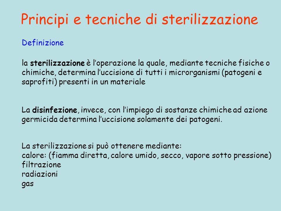 Principi e tecniche di sterilizzazione La sterilizzazione si può ottenere mediante: calore: (fiamma diretta, calore umido, secco, vapore sotto pressio