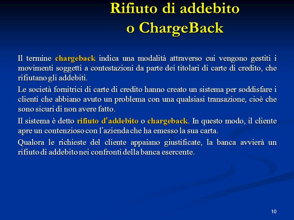 10 Il termine chargeback indica una modalità attraverso cui vengono gestiti i movimenti soggetti a contestazioni da parte dei titolari di carte di cre