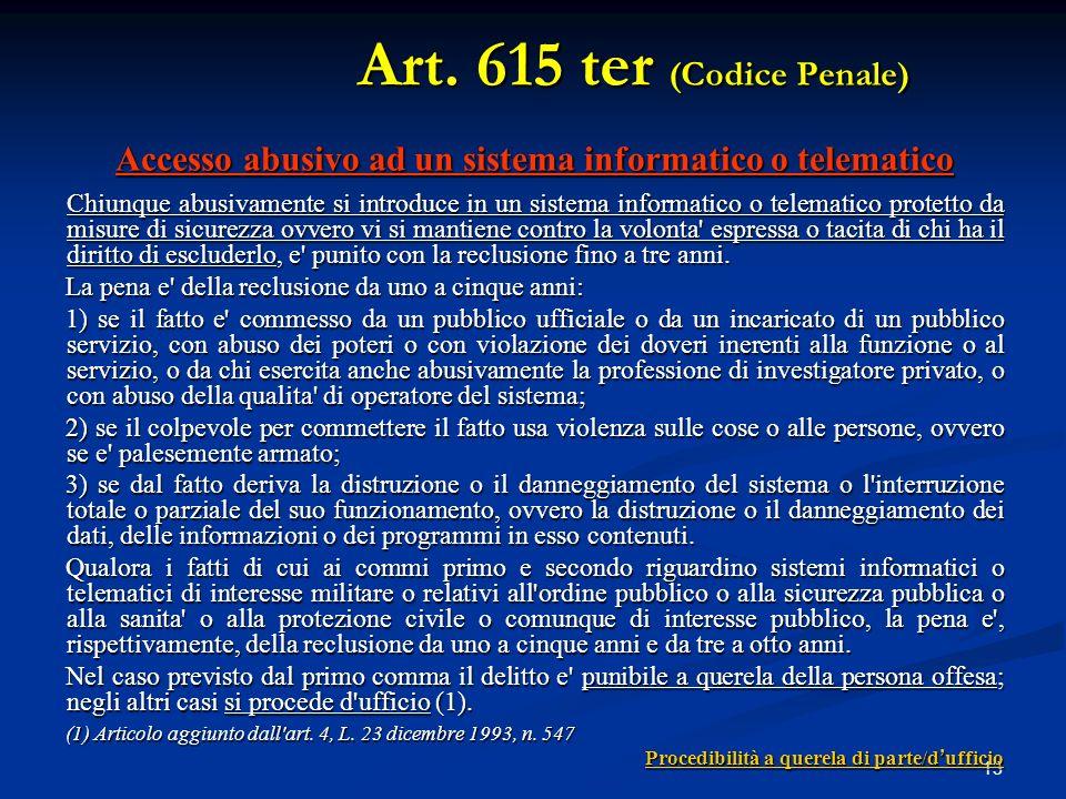 13 Accesso abusivo ad un sistema informatico o telematico Chiunque abusivamente si introduce in un sistema informatico o telematico protetto da misure