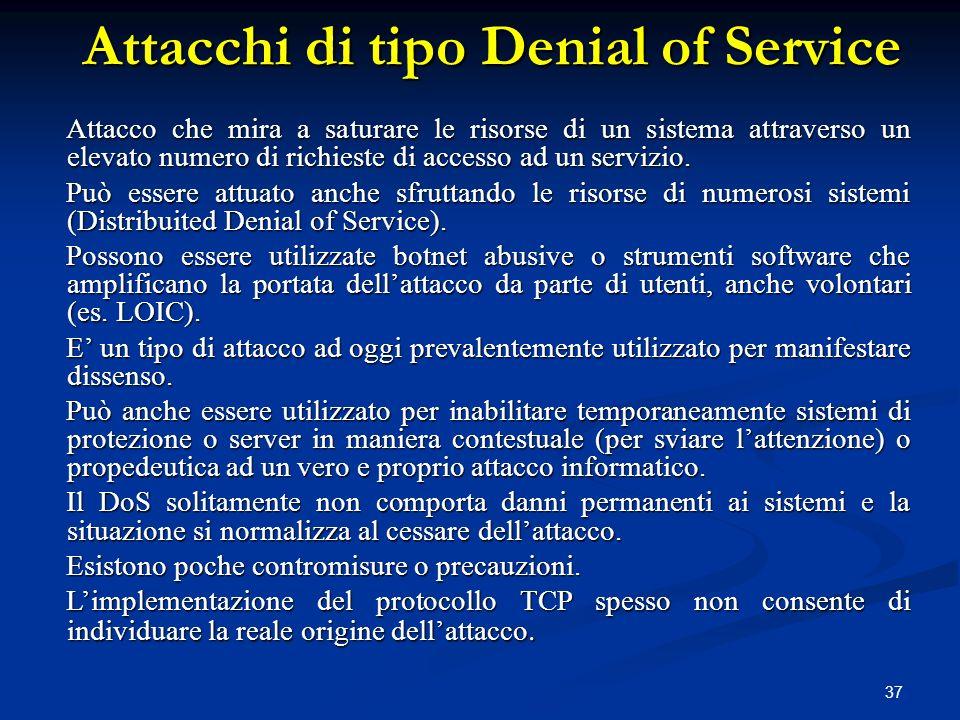 37 Attacchi di tipo Denial of Service Attacco che mira a saturare le risorse di un sistema attraverso un elevato numero di richieste di accesso ad un