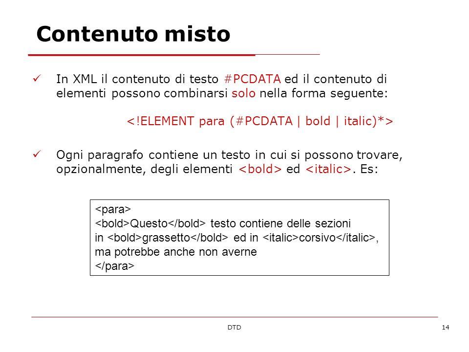 DTD14 Contenuto misto In XML il contenuto di testo #PCDATA ed il contenuto di elementi possono combinarsi solo nella forma seguente: Ogni paragrafo co