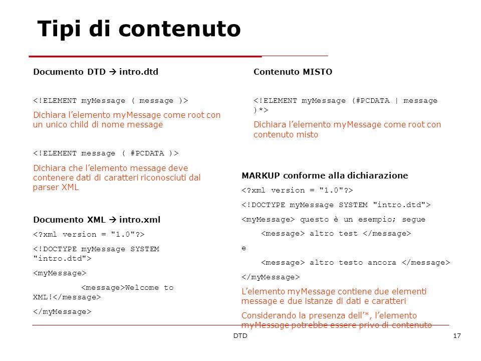 DTD17 Tipi di contenuto Documento DTD intro.dtd Dichiara lelemento myMessage come root con un unico child di nome message Dichiara che lelemento messa