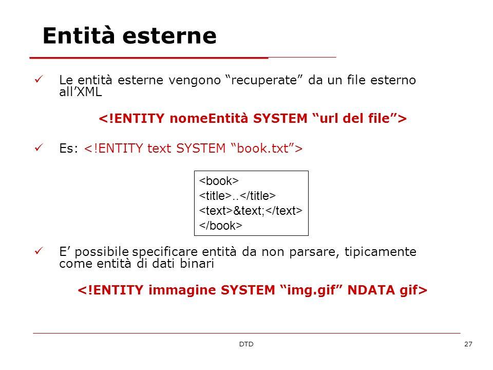 DTD27 Entità esterne Le entità esterne vengono recuperate da un file esterno allXML Es: E possibile specificare entità da non parsare, tipicamente come entità di dati binari..