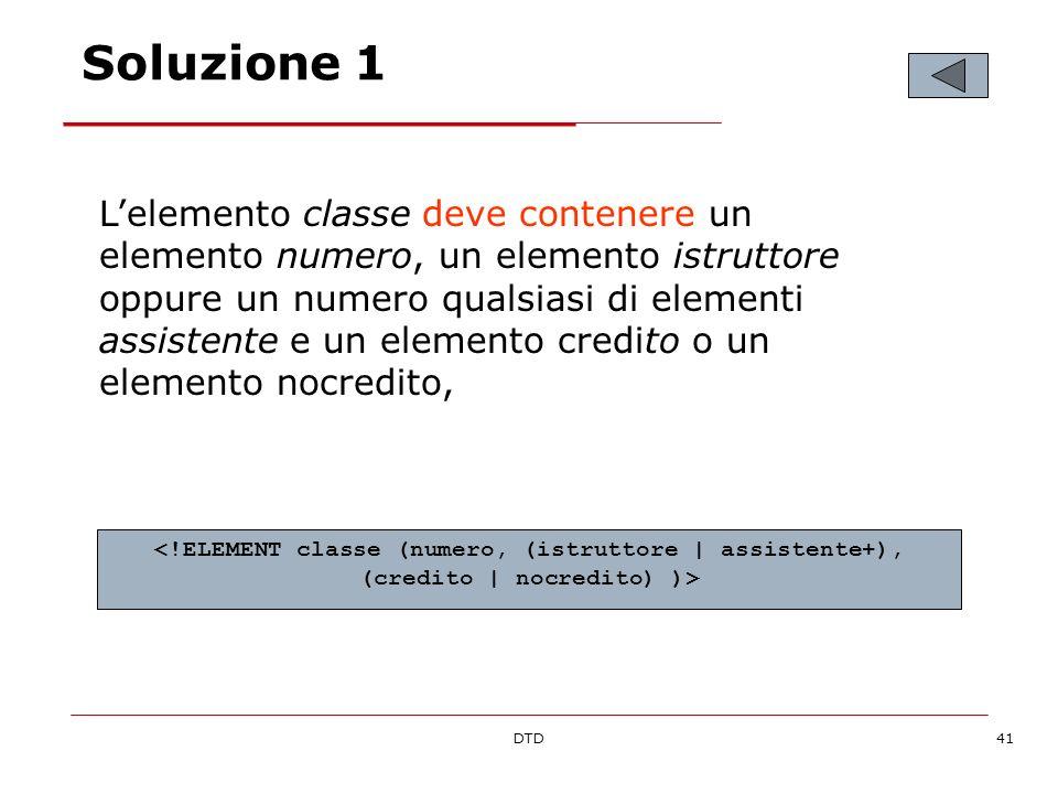 DTD41 Soluzione 1 Lelemento classe deve contenere un elemento numero, un elemento istruttore oppure un numero qualsiasi di elementi assistente e un elemento credito o un elemento nocredito,