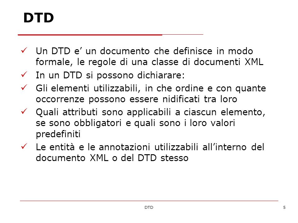 DTD6 Perché usare una DTD Gruppi indipendenti di persone possono accordarsi su un DTD comune per definire un formato per i dati Un DTD puo essere usato per verificare la validita dei dati Avvertenza: il DTD non e obbligatorio!
