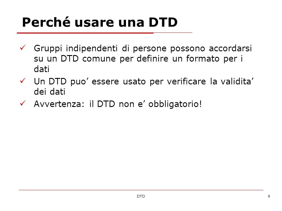DTD17 Tipi di contenuto Documento DTD intro.dtd Dichiara lelemento myMessage come root con un unico child di nome message Dichiara che lelemento message deve contenere dati di caratteri riconosciuti dal parser XML Contenuto MISTO Dichiara lelemento myMessage come root con contenuto misto Documento XML intro.xml Welcome to XML.