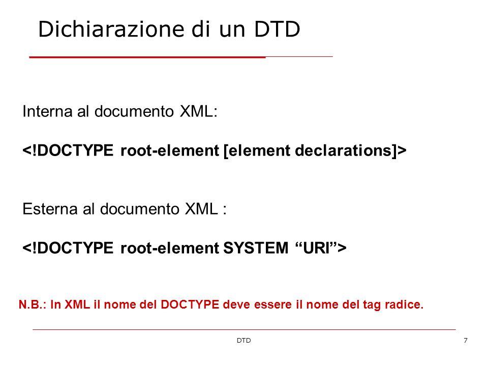 DTD7 Dichiarazione di un DTD Interna al documento XML: Esterna al documento XML : N.B.: In XML il nome del DOCTYPE deve essere il nome del tag radice.