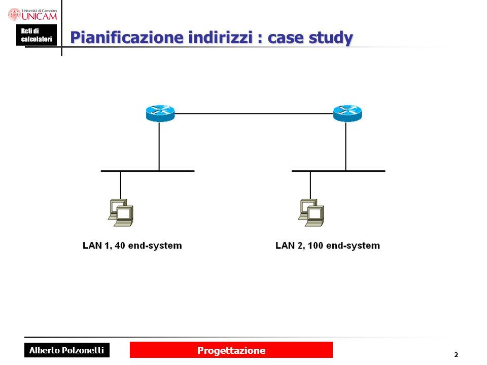Alberto Polzonetti Reti di calcolatori Progettazione 2 Pianificazione indirizzi : case study