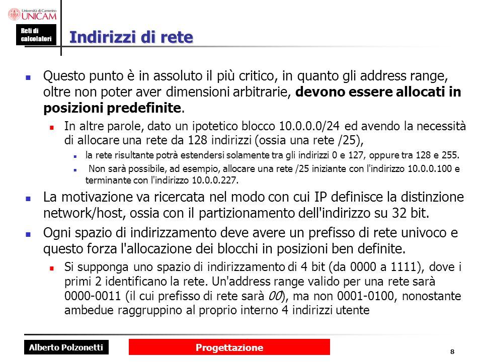 Alberto Polzonetti Reti di calcolatori Progettazione 8 Indirizzi di rete Questo punto è in assoluto il più critico, in quanto gli address range, oltre