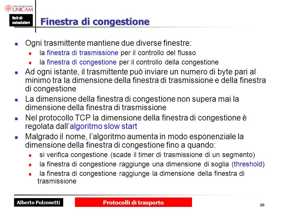 Alberto Polzonetti Reti di calcolatori Protocolli di trasporto 20 Finestra di congestione Ogni trasmittente mantiene due diverse finestre: la finestra