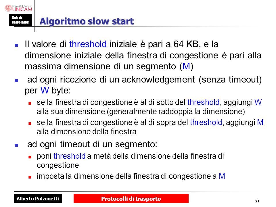Alberto Polzonetti Reti di calcolatori Protocolli di trasporto 21 Algoritmo slow start Il valore di threshold iniziale è pari a 64 KB, e la dimensione