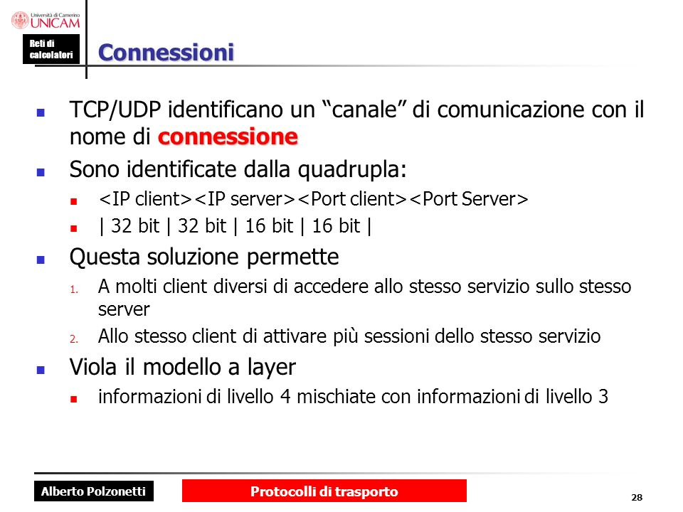 Alberto Polzonetti Reti di calcolatori Protocolli di trasporto 28 Connessioni connessione TCP/UDP identificano un canale di comunicazione con il nome