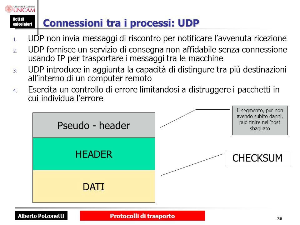 Alberto Polzonetti Reti di calcolatori Protocolli di trasporto 36 Connessioni tra i processi: UDP 1. UDP non invia messaggi di riscontro per notificar