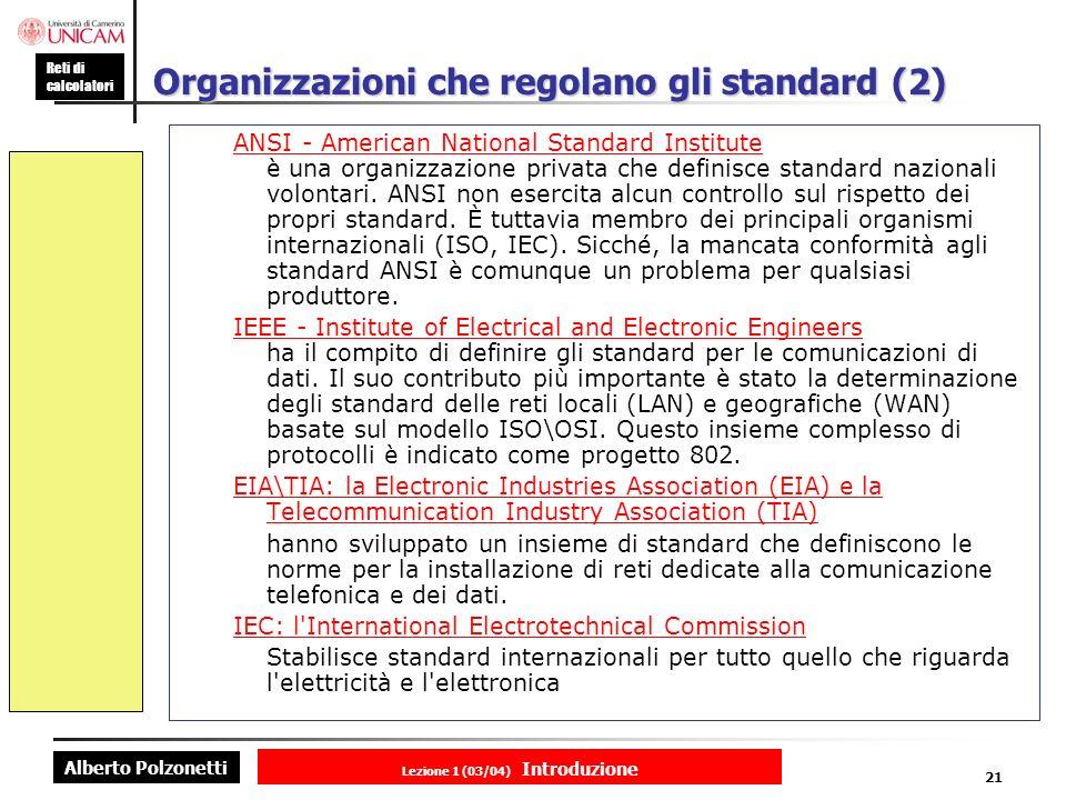 Alberto Polzonetti Reti di calcolatori Lezione 1 (03/04) Introduzione 21 Organizzazioni che regolano gli standard (2) ANSI - American National Standard Institute ANSI - American National Standard Institute è una organizzazione privata che definisce standard nazionali volontari.