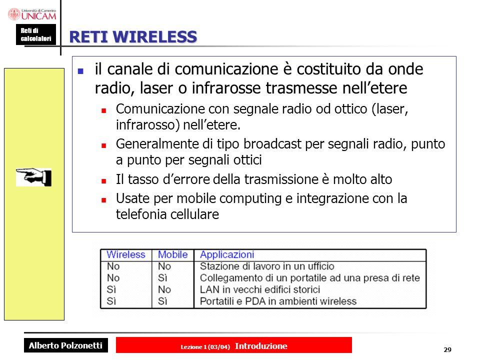 Alberto Polzonetti Reti di calcolatori Lezione 1 (03/04) Introduzione 29 RETI WIRELESS il canale di comunicazione è costituito da onde radio, laser o infrarosse trasmesse nelletere Comunicazione con segnale radio od ottico (laser, infrarosso) nelletere.