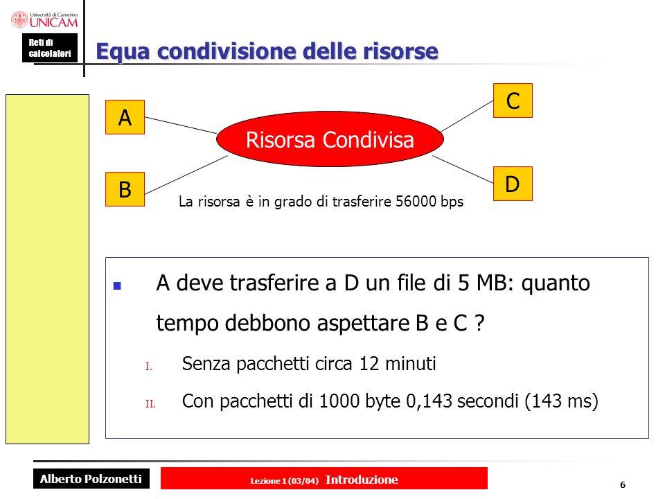 Alberto Polzonetti Reti di calcolatori Lezione 1 (03/04) Introduzione 6 Equa condivisione delle risorse A deve trasferire a D un file di 5 MB: quanto tempo debbono aspettare B e C .