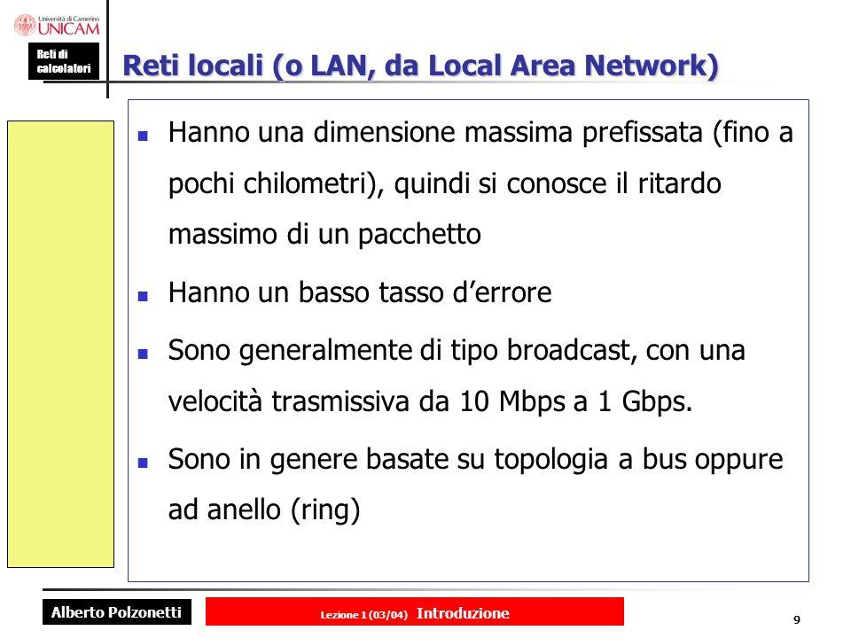 Alberto Polzonetti Reti di calcolatori Lezione 1 (03/04) Introduzione 9 Reti locali (o LAN, da Local Area Network) Hanno una dimensione massima prefissata (fino a pochi chilometri), quindi si conosce il ritardo massimo di un pacchetto Hanno un basso tasso derrore Sono generalmente di tipo broadcast, con una velocità trasmissiva da 10 Mbps a 1 Gbps.