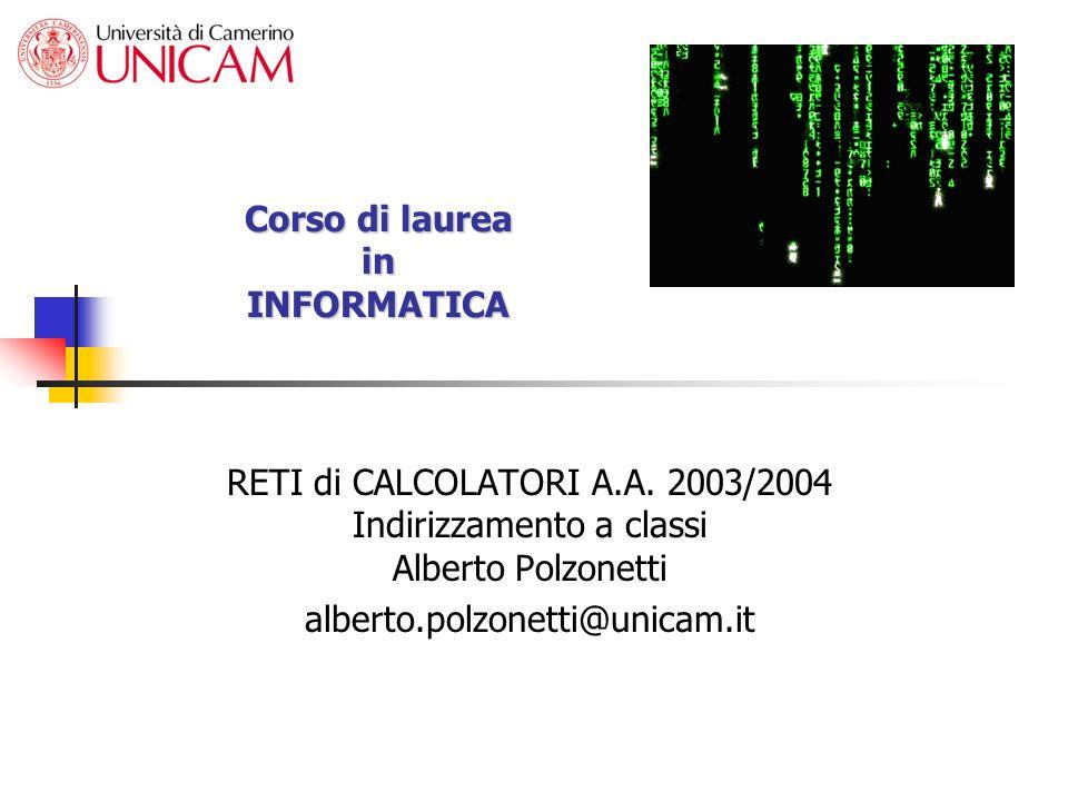 Corso di laurea in INFORMATICA RETI di CALCOLATORI A.A. 2003/2004 Indirizzamento a classi Alberto Polzonetti alberto.polzonetti@unicam.it