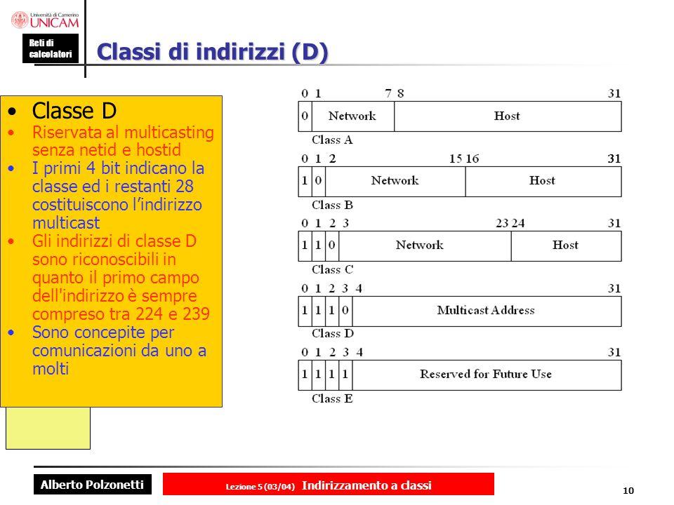 Alberto Polzonetti Reti di calcolatori Lezione 5 (03/04) Indirizzamento a classi 10 Classi di indirizzi (D) Classe D Riservata al multicasting senza netid e hostid I primi 4 bit indicano la classe ed i restanti 28 costituiscono lindirizzo multicast Gli indirizzi di classe D sono riconoscibili in quanto il primo campo dell indirizzo è sempre compreso tra 224 e 239 Sono concepite per comunicazioni da uno a molti