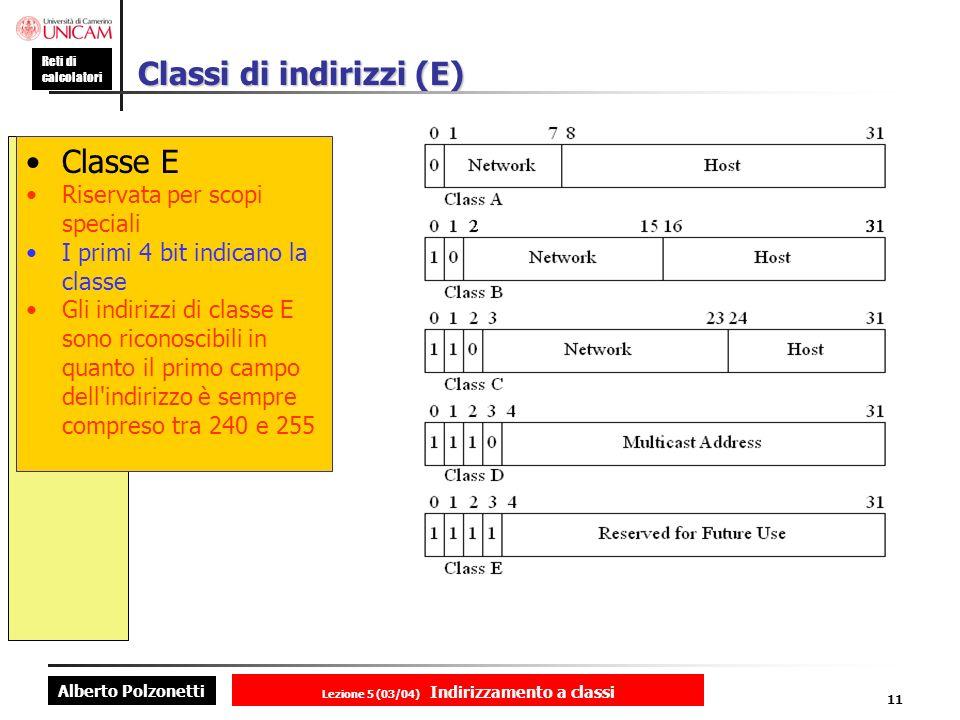 Alberto Polzonetti Reti di calcolatori Lezione 5 (03/04) Indirizzamento a classi 11 Classi di indirizzi (E) Classe E Riservata per scopi speciali I primi 4 bit indicano la classe Gli indirizzi di classe E sono riconoscibili in quanto il primo campo dell indirizzo è sempre compreso tra 240 e 255
