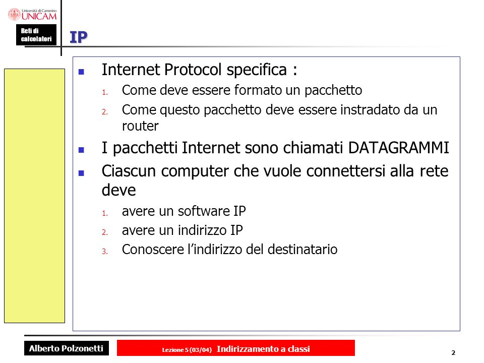 Alberto Polzonetti Reti di calcolatori Lezione 5 (03/04) Indirizzamento a classi 2 IP Internet Protocol specifica : 1. Come deve essere formato un pac