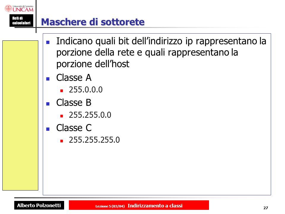 Alberto Polzonetti Reti di calcolatori Lezione 5 (03/04) Indirizzamento a classi 27 Maschere di sottorete Indicano quali bit dellindirizzo ip rappresentano la porzione della rete e quali rappresentano la porzione dellhost Classe A 255.0.0.0 Classe B 255.255.0.0 Classe C 255.255.255.0