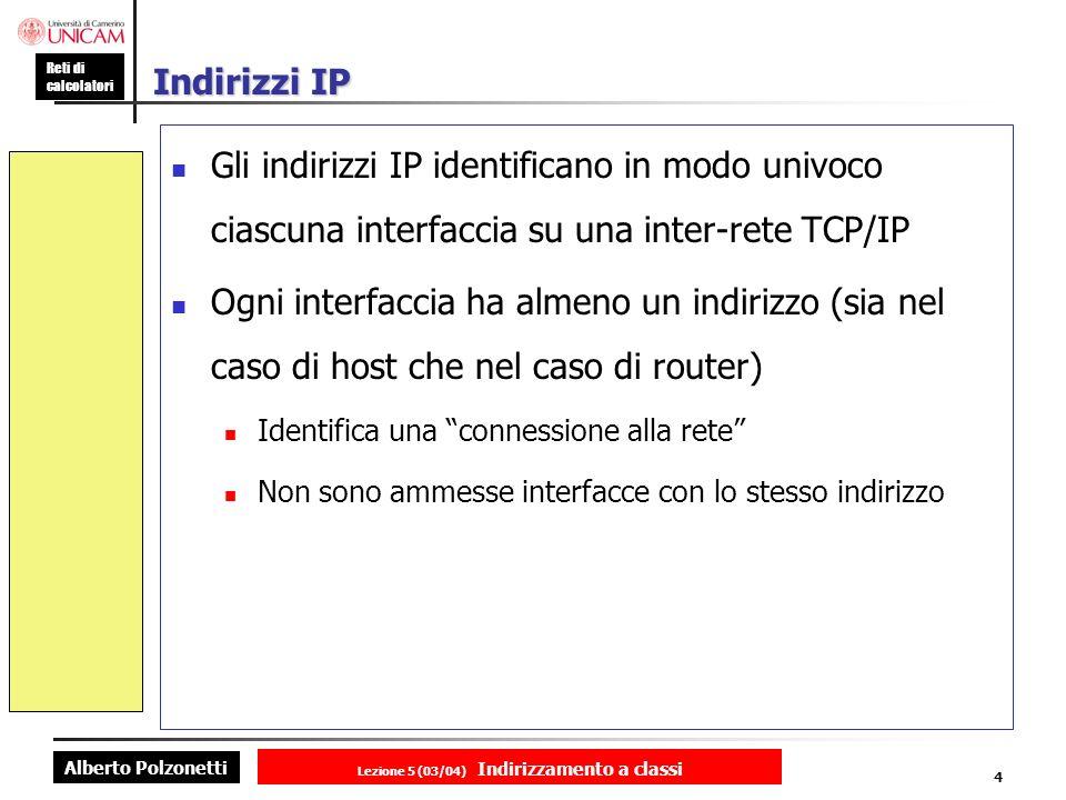 Alberto Polzonetti Reti di calcolatori Lezione 5 (03/04) Indirizzamento a classi 4 Indirizzi IP Gli indirizzi IP identificano in modo univoco ciascuna interfaccia su una inter-rete TCP/IP Ogni interfaccia ha almeno un indirizzo (sia nel caso di host che nel caso di router) Identifica una connessione alla rete Non sono ammesse interfacce con lo stesso indirizzo